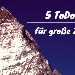 Große Ziele – 5 ToDos für Dich